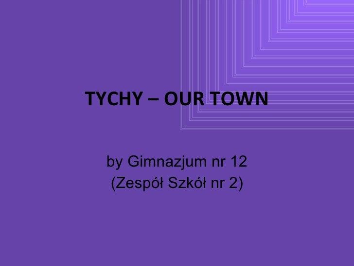 TYCHY – OUR TOWN by Gimnazjum nr 12 (Zespół Szkół nr 2)