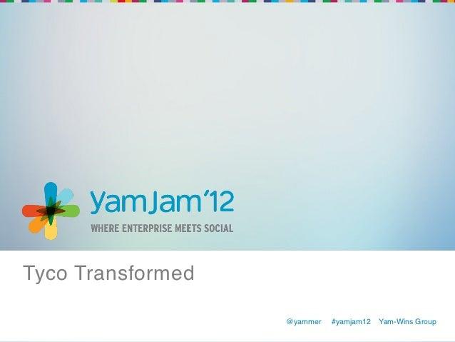Tyco Transformed!                    @yammer   !#yamjam12   Yam-Wins Group!                    !