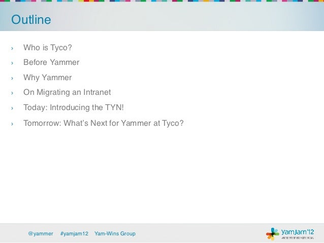 Outline!›   Who is Tyco? !›   Before Yammer!›   Why Yammer!›   On Migrating an Intranet !›   Today: Introducing the T...