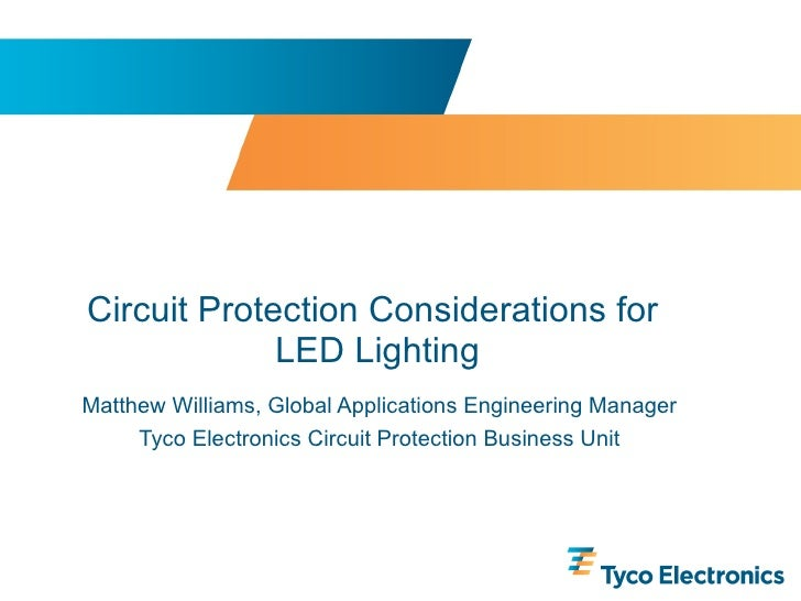 Circuit Protection Considerations for  LED Lighting Matthew Williams, Global Applications Engineering Manager Tyco Electro...