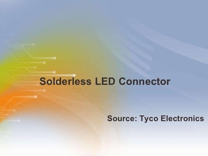 Solderless LED Connector <ul><li>Source: Tyco Electronics </li></ul>
