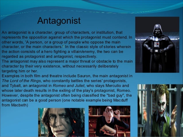 AntagonistAn antagonist is a character, group of characters, or institution, thatrepresents the opposition against which t...