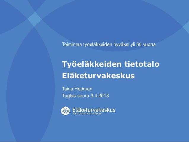 Taina Hedman Tuglas-seura 3.4.2013 Toimintaa työeläkkeiden hyväksi yli 50 vuotta Työeläkkeiden tietotalo Eläketurvakeskus