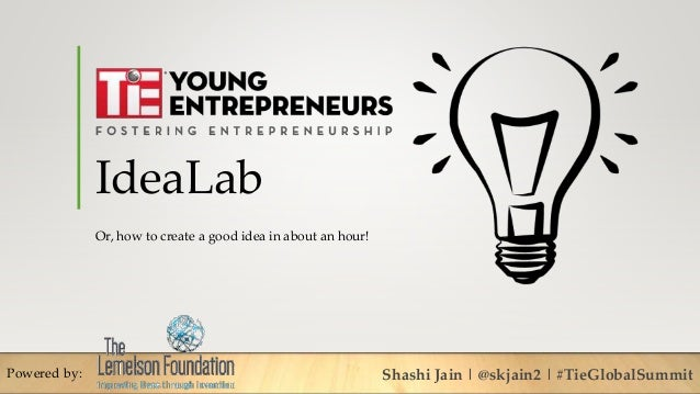 IdeaLab Or, how to create a good idea in about an hour! Powered by: Shashi Jain | @skjain2 | #TieGlobalSummit