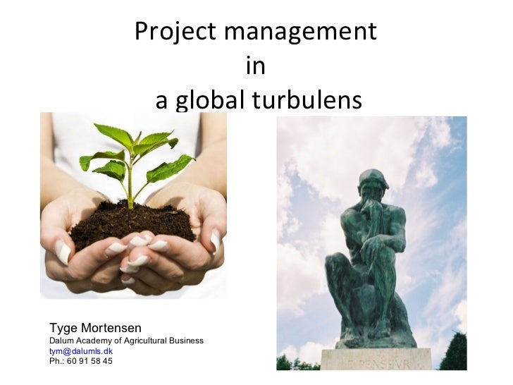 Project management  in  a global turbulens Tyge Mortensen Dalum Academy of Agricultural Business [email_address] Ph.: 60 9...