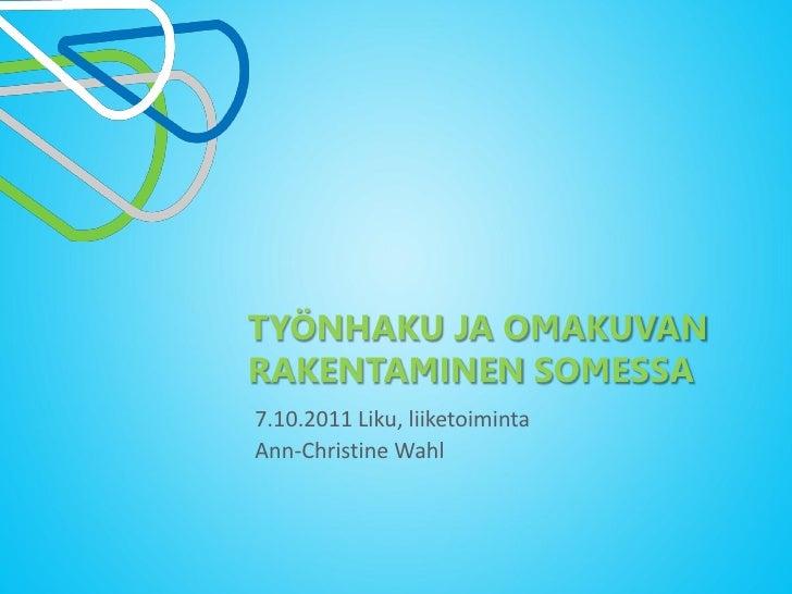 TYÖNHAKU JA OMAKUVANRAKENTAMINEN SOMESSA7.10.2011 Liku, liiketoimintaAnn-Christine Wahl