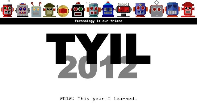 TYIL    Technology is our friend20122012: This year I learned…