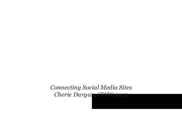 Tying it all TogetherConnecting Social Media SitesCherie Dargan, CWW 2013