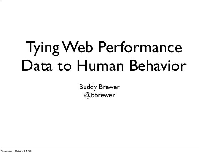 Tying Web Performance                Data to Human Behavior                            Buddy Brewer                       ...