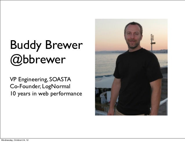 Buddy Brewer       @bbrewer       VP Engineering, SOASTA       Co-Founder, LogNormal       10 years in web performanceWedn...