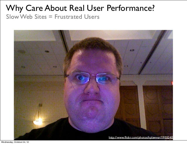 Why Care About Real User Performance?    Slow Web Sites = Frustrated Users                                        http://w...