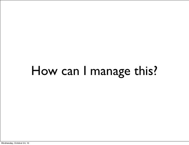 How can I manage this?Wednesday, October 24, 12