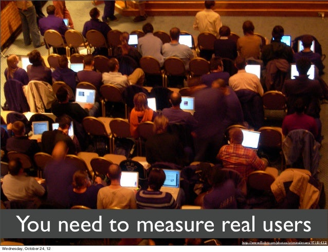 You need to measure real users                             http://www.flickr.com/photos/criminalintent/97181432/Wednesday, ...