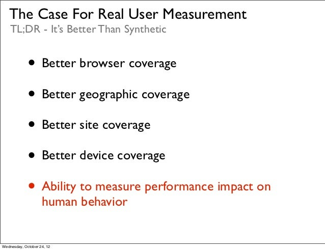 The Case For Real User Measurement    TL;DR - It's Better Than Synthetic             • Better browser coverage            ...