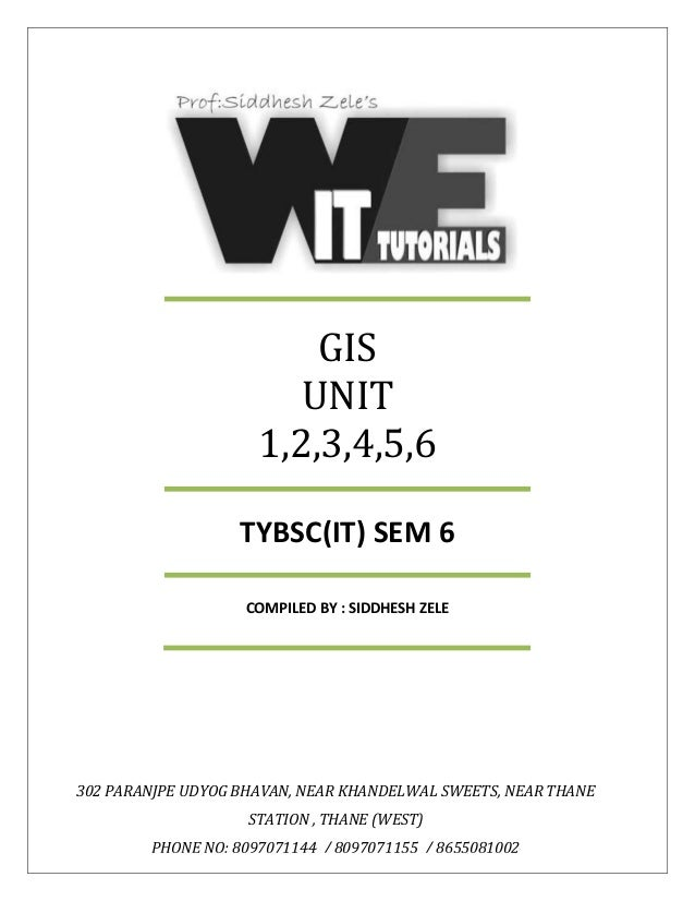 GIS UNIT 1,2,3,4,5,6 TYBSC(IT) SEM 6 COMPILED BY : SIDDHESH ZELE 302 PARANJPE UDYOG BHAVAN, NEAR KHANDELWAL SWEETS, NEAR T...