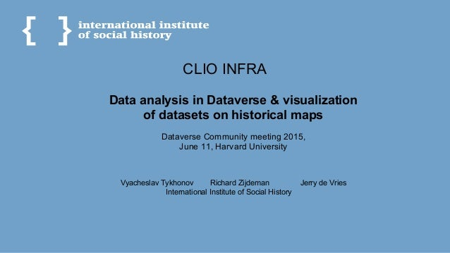 CLIO INFRA Data analysis in Dataverse & visualization of datasets on historical maps Dataverse Community meeting 2015, Jun...