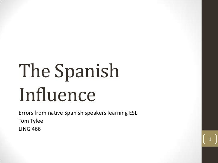 The Spanish Influence<br />Errors from native Spanish speakers learning ESL<br />Tom Tylee<br />LING 466<br />1<br />