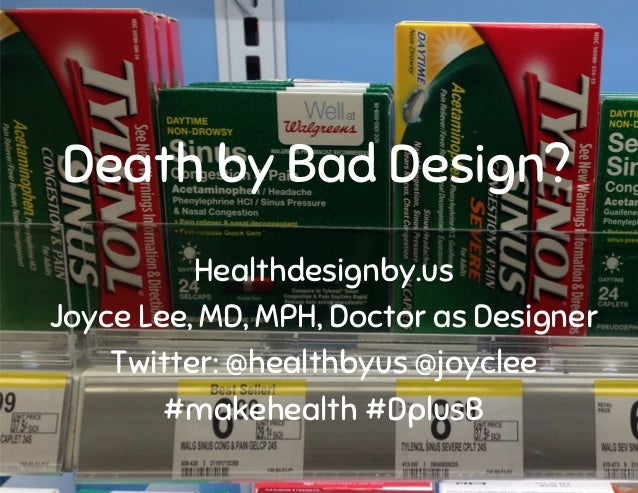 Healthdesignby.us Joyce Lee, MD, MPH, Doctor as Designer Twitter: @healthbyus @joyclee #makehealth #DplusB Death by Bad De...