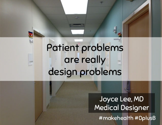 Patient problems are really design problems Joyce Lee, MD Medical Designer #makehealth #DplusB