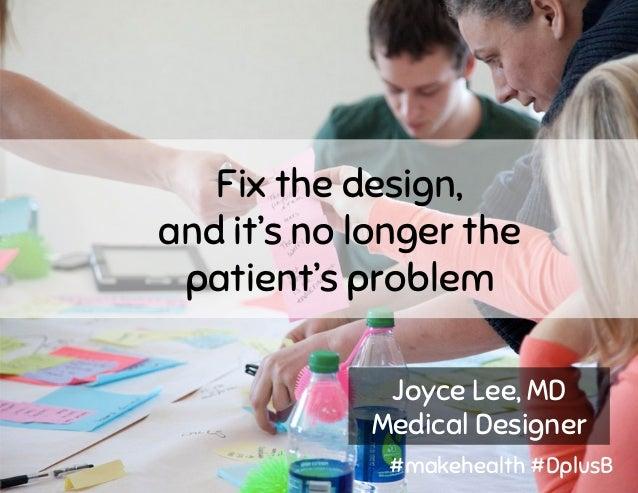 Fix the design, and it's no longer the patient's problem Joyce Lee, MD Medical Designer #makehealth #DplusB