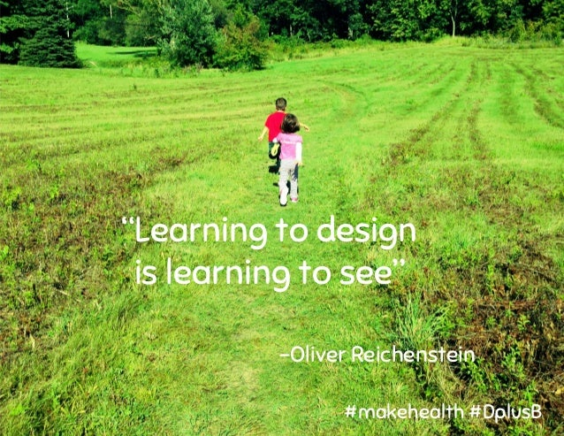 """""""Learning to design is learning to see"""" -Oliver Reichenstein #makehealth #DplusB"""