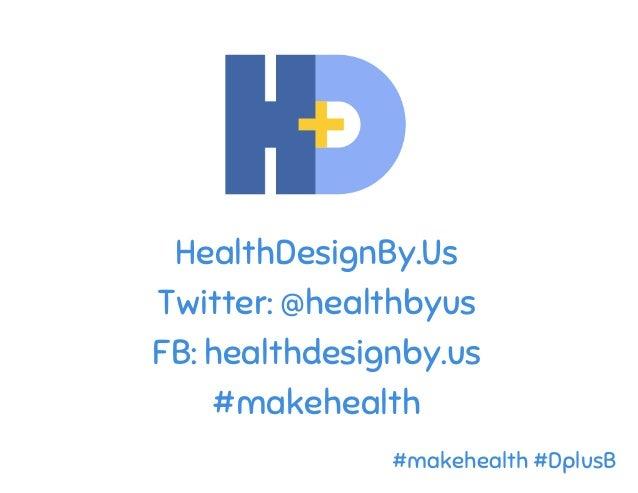 HealthDesignBy.Us Twitter: @healthbyus FB: healthdesignby.us #makehealth #makehealth #DplusB