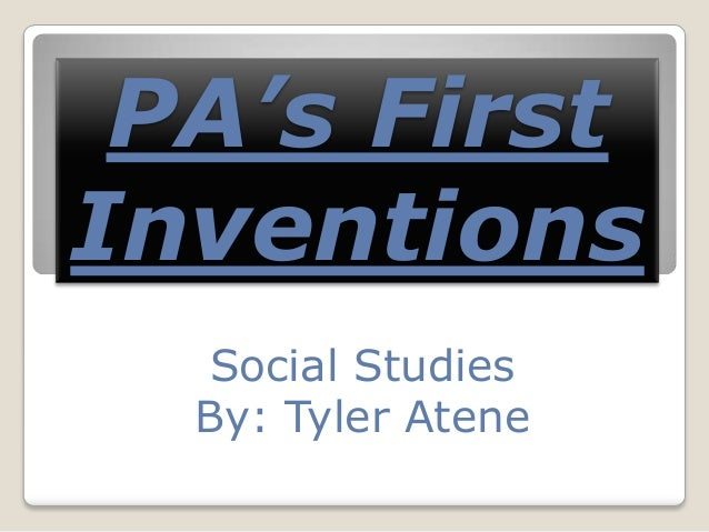PA's First Inventions Social Studies By: Tyler Atene