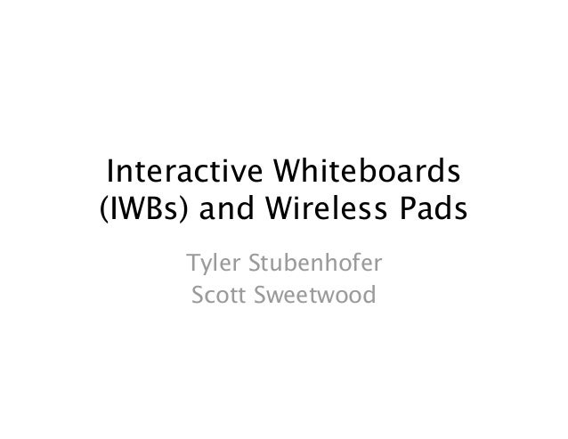 Interactive Whiteboards(IWBs) and Wireless Pads     Tyler Stubenhofer     Scott Sweetwood