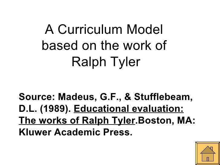 A Curriculum Model  based on the work of  Ralph Tyler Source: Madeus, G.F., & Stufflebeam, D.L. (1989).  Educational evalu...