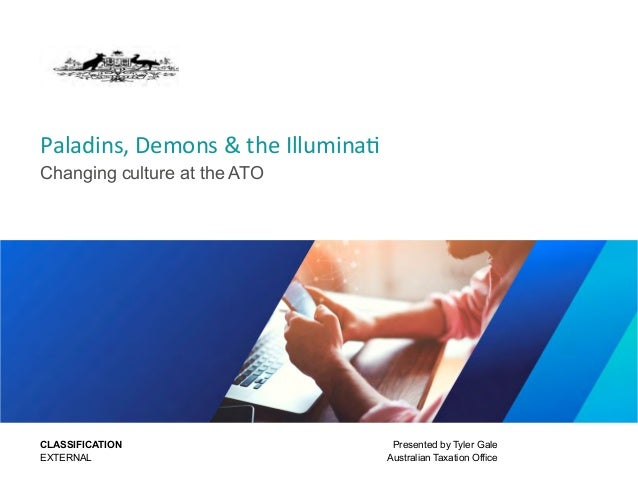 Paladins, Demons & the Illuminati Changing culture at the ATO Presented by Tyler Gale Australian Taxation Office CLASSIFIC...