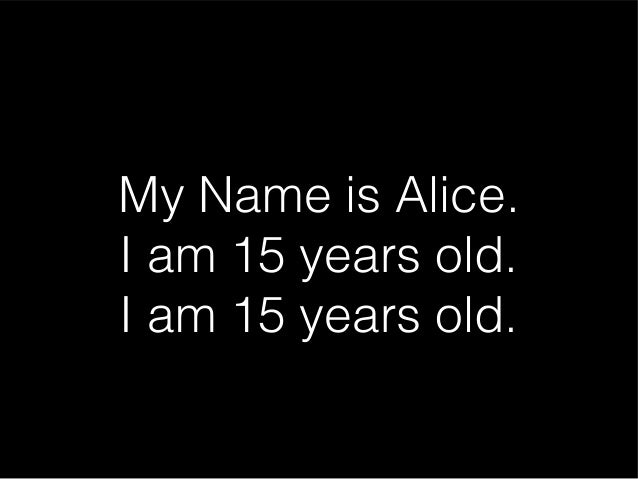 My Name is Alice. I am 15 years old. I am 15 years old.