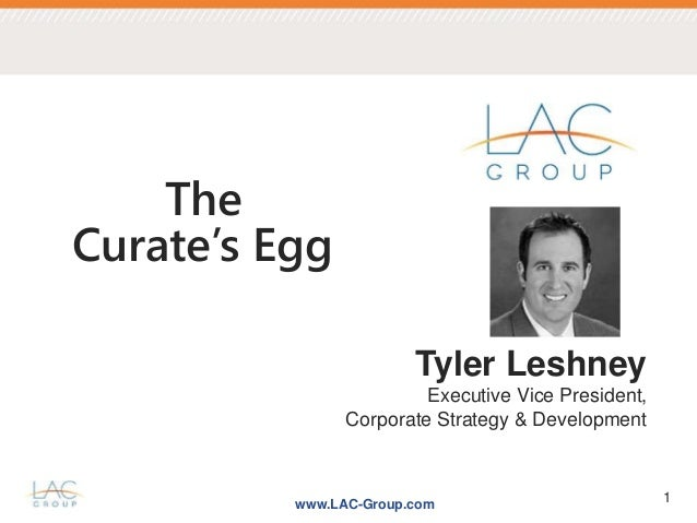 www.LAC-Group.com 1 Tyler Leshney Executive Vice President, Corporate Strategy & Development The Curate's Egg