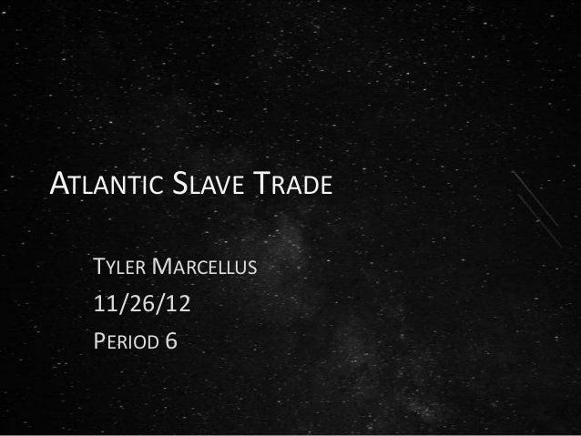 ATLANTIC SLAVE TRADE   TYLER MARCELLUS   11/26/12   PERIOD 6