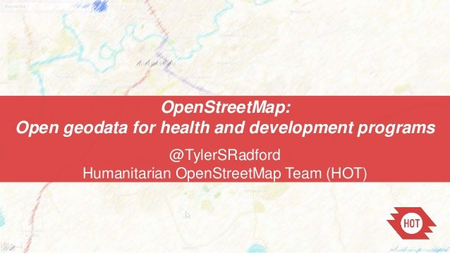 OpenStreetMap: Open geodata for health and development programs @TylerSRadford Humanitarian OpenStreetMap Team (HOT)