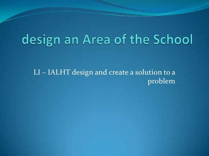 LI – IALHT design and create a solution to a                                   problem