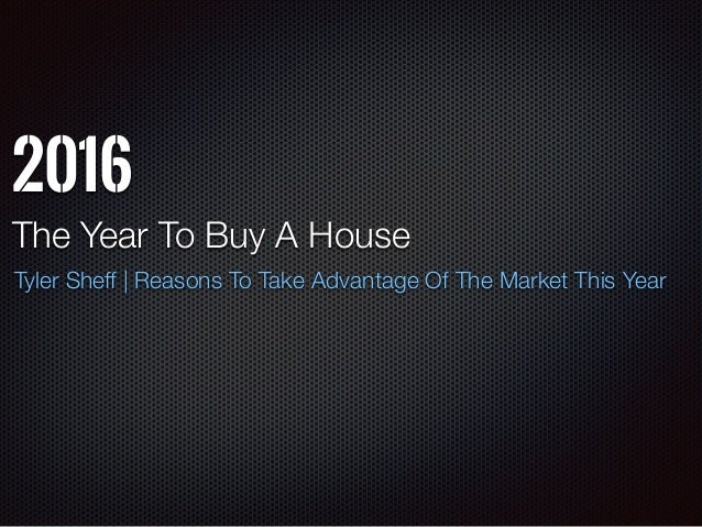 2016 The Year To Buy A House Tyler Sheff | Reasons To Take Advantage Of The Market This Year