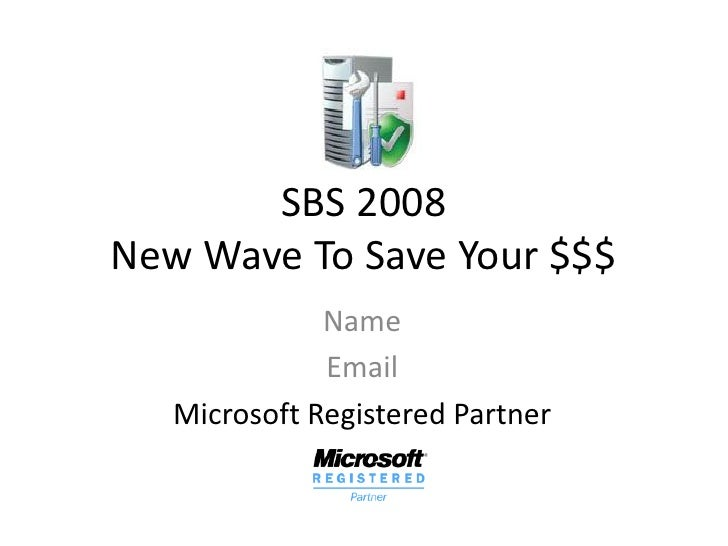 SBS 2008 New Wave To Save Your $$$               Name               Email    Microsoft Registered Partner