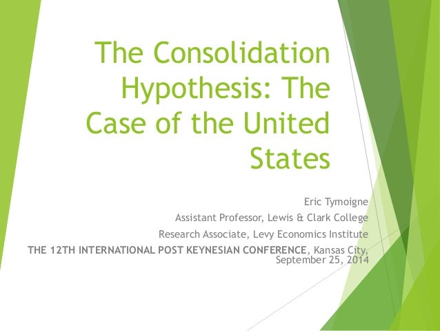 The Consolidation  Hypothesis: The  Case of the United  States  Eric Tymoigne  Assistant Professor, Lewis & Clark College ...