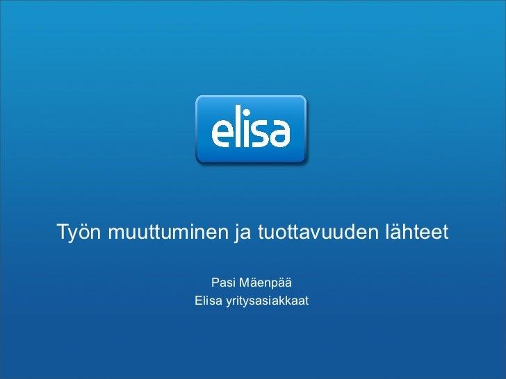 Työn muuttuminen ja tuottavuuden lähteet                   Pasi Mäenpää               Elisa yritysasiakkaat