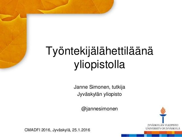 Työntekijälähettiläänä yliopistolla Janne Simonen, tutkija Jyväskylän yliopisto @jannesimonen CMADFI 2016, Jyväskylä, 25.1...
