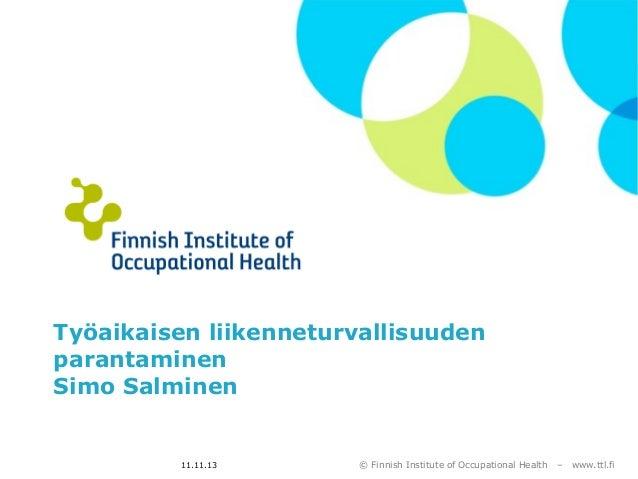 Työaikaisen liikenneturvallisuuden parantaminen Simo Salminen  11.11.13  © Finnish Institute of Occupational Health  –  ww...