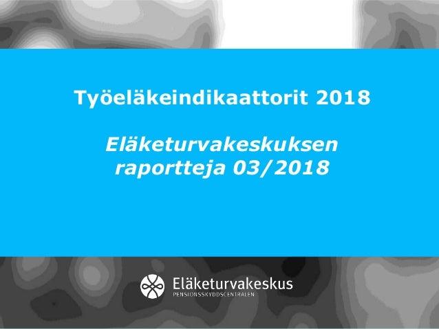 Työeläkeindikaattorit 2018 Eläketurvakeskuksen raportteja 03/2018