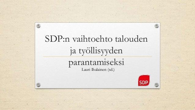 SDP:n vaihtoehto talouden ja työllisyyden parantamiseksi Lauri Ihalainen (sd.)