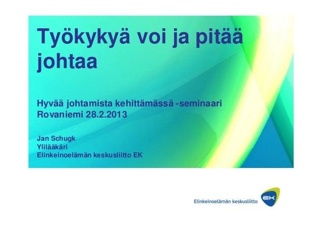 Työkykyä voi ja pitääjohtaaHyvää johtamista kehittämässä -seminaariRovaniemi 28.2.2013Jan SchugkYlilääkäriElinkeinoelämän ...