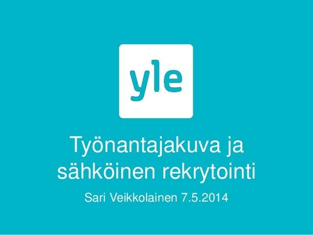 Työnantajakuva ja sähköinen rekrytointi Sari Veikkolainen 7.5.2014