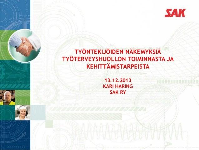 TYÖNTEKIJÖIDEN NÄKEMYKSIÄ TYÖTERVEYSHUOLLON TOIMINNASTA JA KEHITTÄMISTARPEISTA 13.12.2013 KARI HARING SAK RY