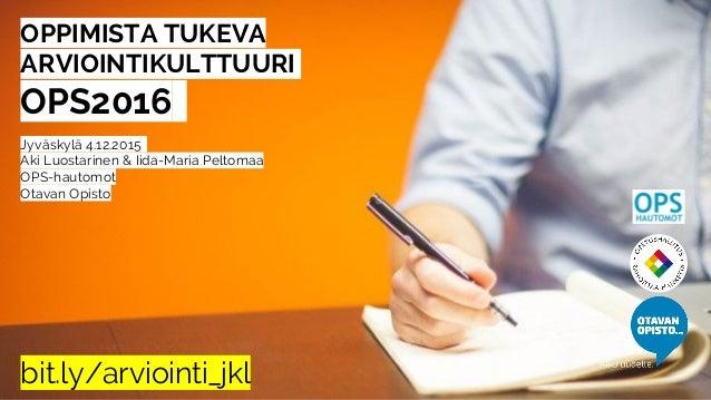 OPPIMISTA TUKEVA ARVIOINTIKULTTUURI. OPS2016- Jyväskylä 4.12.2015- Aki Luostarinen & Iida-Maria Peltomaa OPS-hautomot Otav...