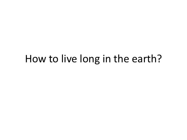 How to live long in the earth?<br />