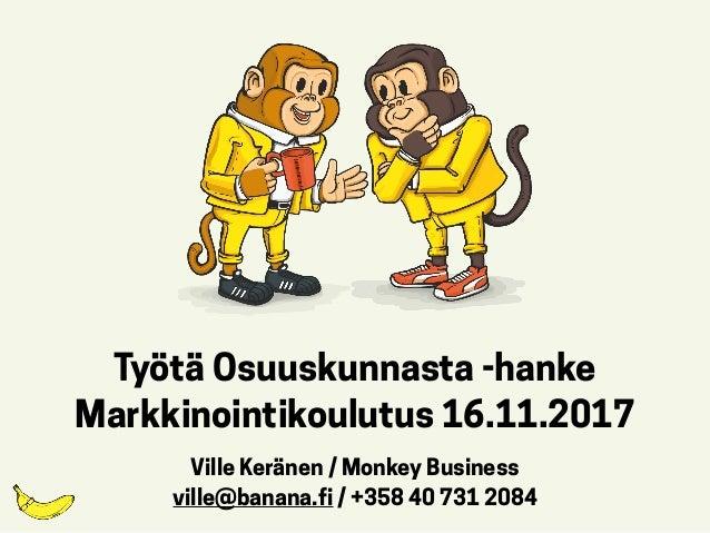 Työtä Osuuskunnasta -hanke  Markkinointikoulutus 16.11.2017 Ville Keränen / Monkey Business ville@banana.fi / +358 40 731...