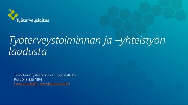 Työterveystoiminnan ja –yhteistyön laadusta Timo Leino, ylilääkäri ja vt. tuotepäällikkö Puh. 043 825 1894 timo.leino@ttl....